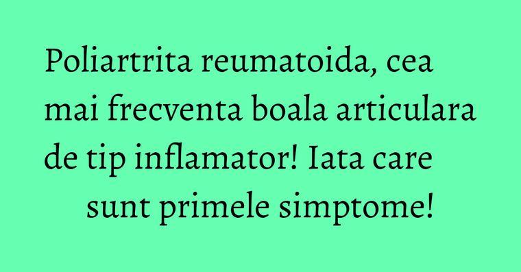 Poliartrita reumatoida, cea mai frecventa boala articulara de tip inflamator! Iata care sunt primele simptome!