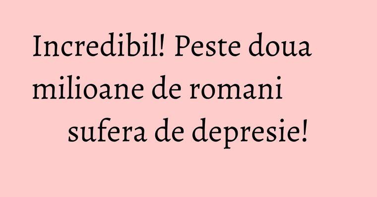 Incredibil! Peste doua milioane de romani sufera de depresie!