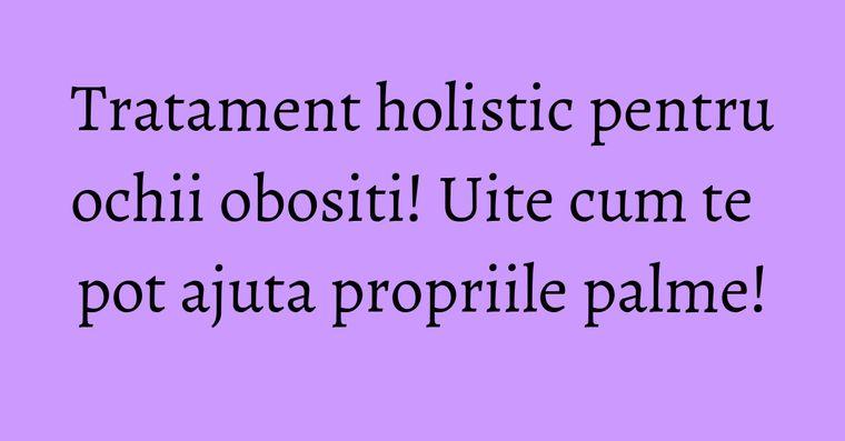 Tratament holistic pentru ochii obositi! Uite cum te pot ajuta propriile palme!