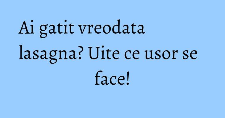 Ai gatit vreodata lasagna? Uite ce usor se face!