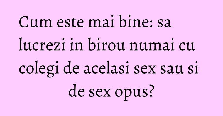 Cum este mai bine: sa lucrezi in birou numai cu colegi de acelasi sex sau si de sex opus?