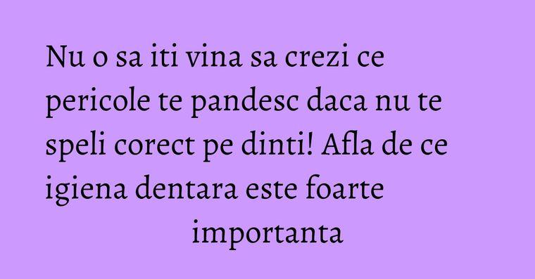Nu o sa iti vina sa crezi ce pericole te pandesc daca nu te speli corect pe dinti! Afla de ce igiena dentara este foarte importanta