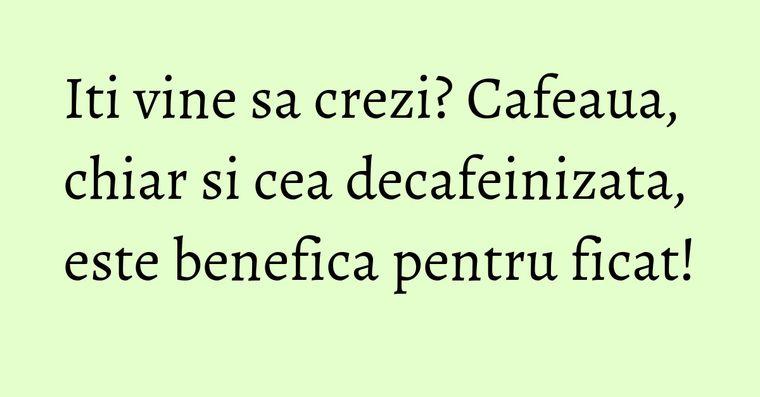 Iti vine sa crezi? Cafeaua, chiar si cea decafeinizata, este benefica pentru ficat!