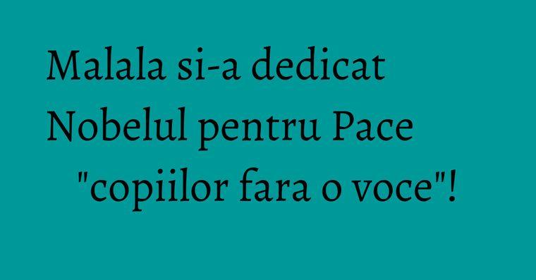 Malala si-a dedicat Nobelul pentru Pace
