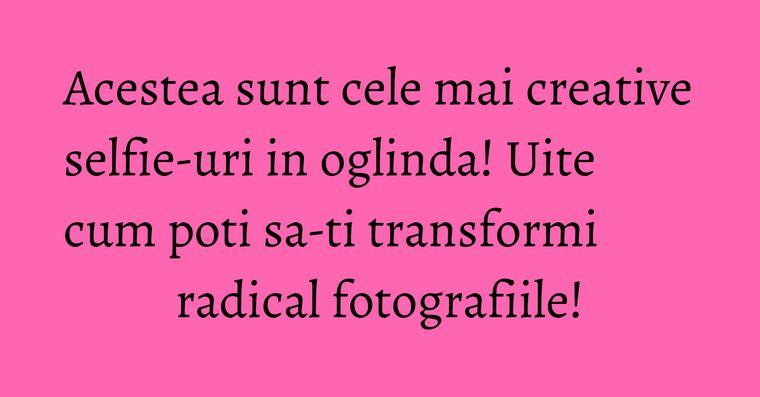Acestea sunt cele mai creative selfie-uri in oglinda! Uite cum poti sa-ti transformi radical fotografiile!