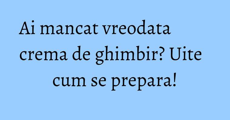Ai mancat vreodata crema de ghimbir? Uite cum se prepara!