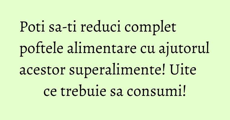 Poti sa-ti reduci complet poftele alimentare cu ajutorul acestor superalimente! Uite ce trebuie sa consumi!