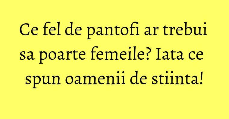 Ce fel de pantofi ar trebui sa poarte femeile? Iata ce spun oamenii de stiinta!