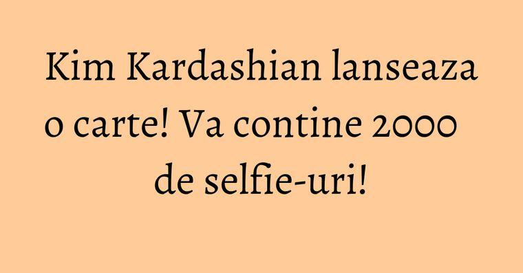 Kim Kardashian lanseaza o carte! Va contine 2000 de selfie-uri!