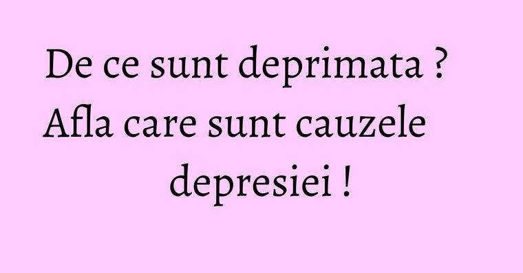 De ce sunt deprimata ? Afla care sunt cauzele depresiei !