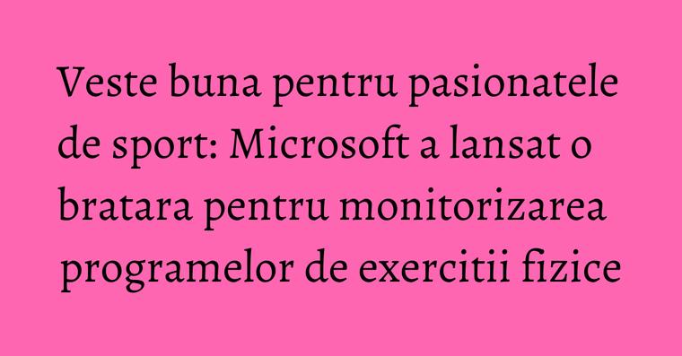 Veste buna pentru pasionatele de sport: Microsoft a lansat o bratara pentru monitorizarea programelor de exercitii fizice