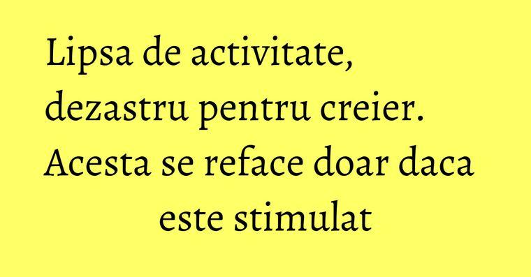 Lipsa de activitate, dezastru pentru creier. Acesta se reface doar daca este stimulat