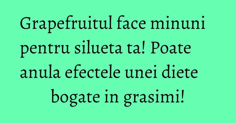 Grapefruitul face minuni pentru silueta ta! Poate anula efectele unei diete bogate in grasimi!