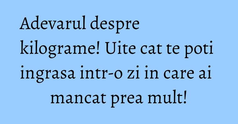 Adevarul despre kilograme! Uite cat te poti ingrasa intr-o zi in care ai mancat prea mult!