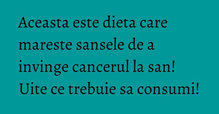 Aceasta este dieta care mareste sansele de a invinge cancerul la san! Uite ce trebuie sa consumi!