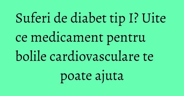 Suferi de diabet tip I? Uite ce medicament pentru bolile cardiovasculare te poate ajuta