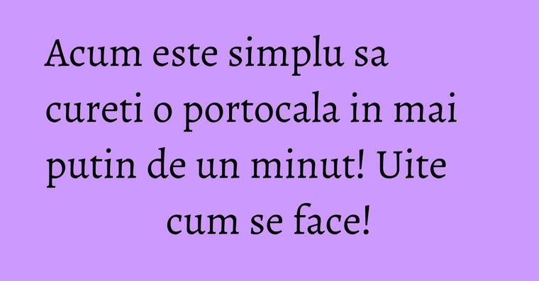 Acum este simplu sa cureti o portocala in mai putin de un minut! Uite cum se face!
