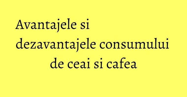 Avantajele si dezavantajele consumului de ceai si cafea