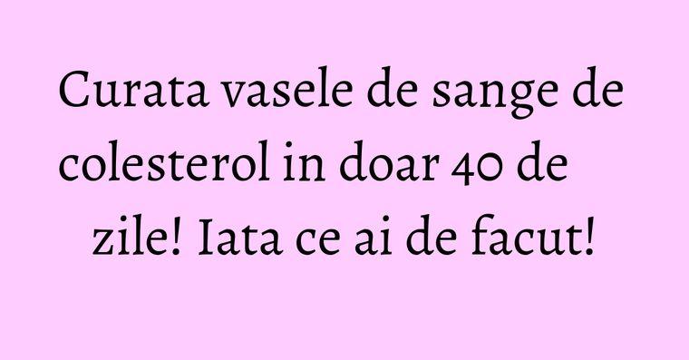 Curata vasele de sange de colesterol in doar 40 de zile! Iata ce ai de facut!