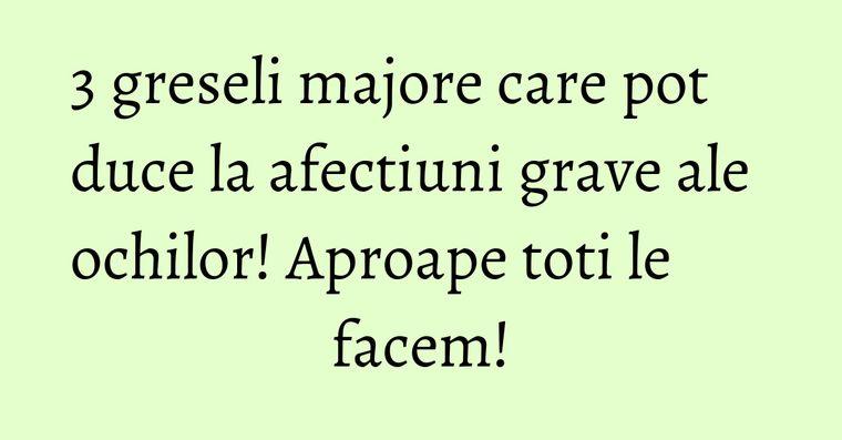 3 greseli majore care pot duce la afectiuni grave ale ochilor! Aproape toti le facem!