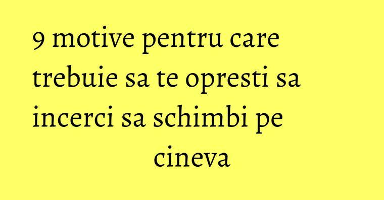 9 motive pentru care trebuie sa te opresti sa incerci sa schimbi pe cineva