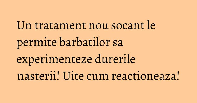 Un tratament nou socant le permite barbatilor sa experimenteze durerile nasterii! Uite cum reactioneaza!
