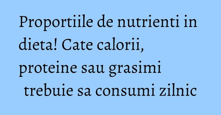 Proportiile de nutrienti in dieta! Cate calorii, proteine sau grasimi trebuie sa consumi zilnic