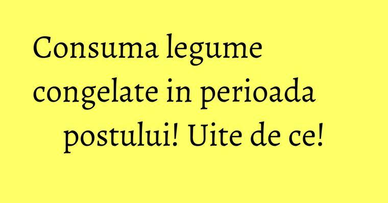 Consuma legume congelate in perioada postului! Uite de ce!
