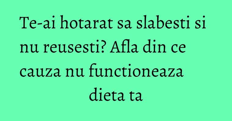 Te-ai hotarat sa slabesti si nu reusesti? Afla din ce cauza nu functioneaza dieta ta