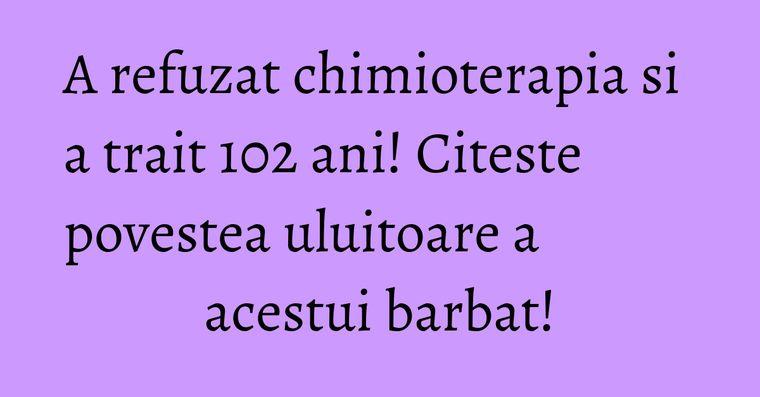 A refuzat chimioterapia si a trait 102 ani! Citeste povestea uluitoare a acestui barbat!