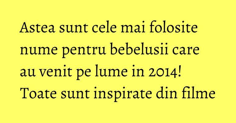 Astea sunt cele mai folosite nume pentru bebelusii care au venit pe lume in 2014! Toate sunt inspirate din filme