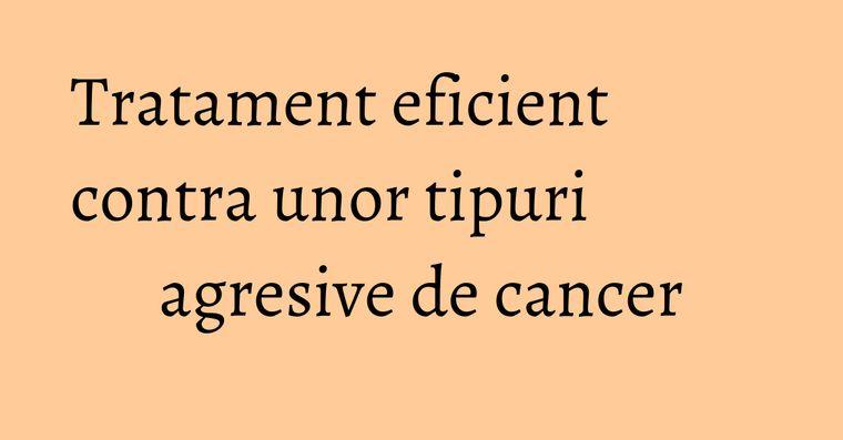 Tratament eficient contra unor tipuri agresive de cancer