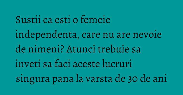 Sustii ca esti o femeie independenta, care nu are nevoie de nimeni? Atunci trebuie sa inveti sa faci aceste lucruri singura pana la varsta de 30 de ani