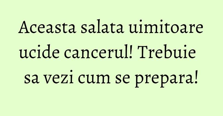 Aceasta salata uimitoare ucide cancerul! Trebuie sa vezi cum se prepara!