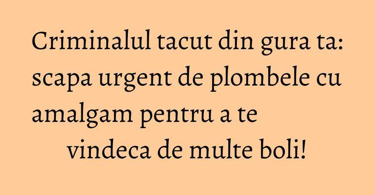 Criminalul tacut din gura ta: scapa urgent de plombele cu amalgam pentru a te vindeca de multe boli!