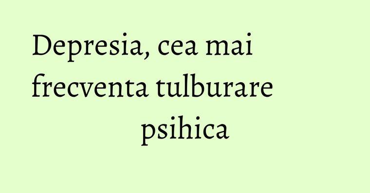 Depresia, cea mai frecventa tulburare psihica