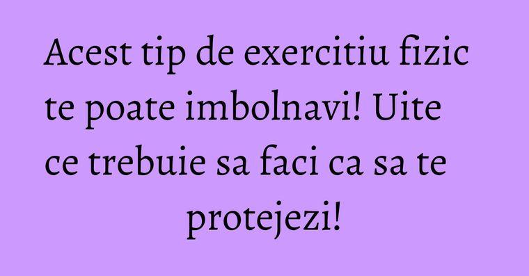 Acest tip de exercitiu fizic te poate imbolnavi! Uite ce trebuie sa faci ca sa te protejezi!