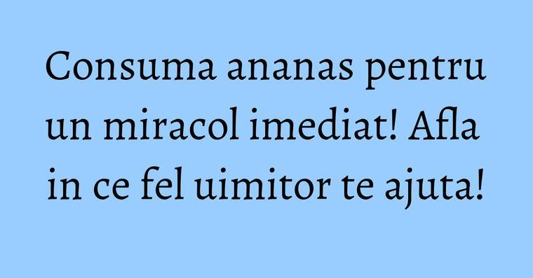 Consuma ananas pentru un miracol imediat! Afla in ce fel uimitor te ajuta!
