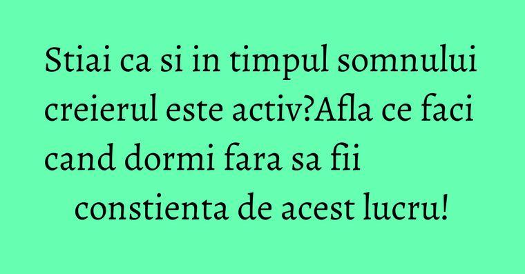 Stiai ca si in timpul somnului creierul este activ?Afla ce faci cand dormi fara sa fii constienta de acest lucru!
