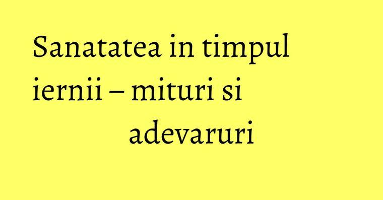 Sanatatea in timpul iernii – mituri si adevaruri