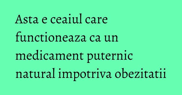 Asta e ceaiul care functioneaza ca un medicament puternic natural impotriva obezitatii
