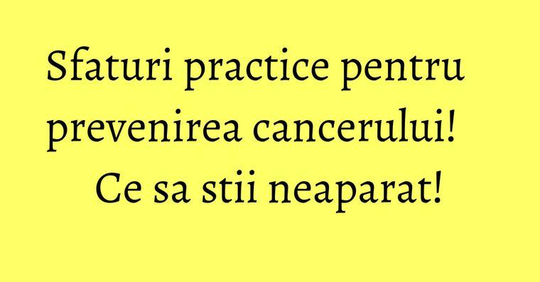 Sfaturi practice pentru prevenirea cancerului! Ce sa stii neaparat!