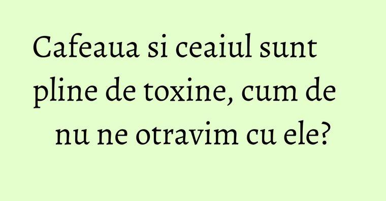 Cafeaua si ceaiul sunt pline de toxine, cum de nu ne otravim cu ele?