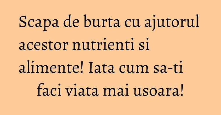Scapa de burta cu ajutorul acestor nutrienti si alimente! Iata cum sa-ti faci viata mai usoara!