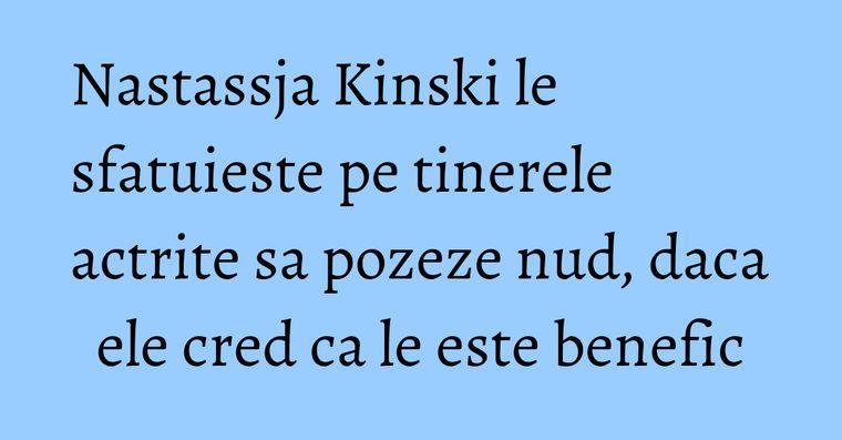 Nastassja Kinski le sfatuieste pe tinerele actrite sa pozeze nud, daca ele cred ca le este benefic