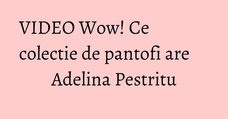 VIDEO Wow! Ce colectie de pantofi are Adelina Pestritu