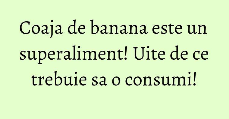 Coaja de banana este un superaliment! Uite de ce trebuie sa o consumi!