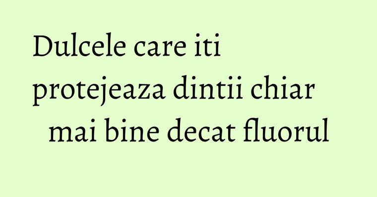 Dulcele care iti protejeaza dintii chiar mai bine decat fluorul