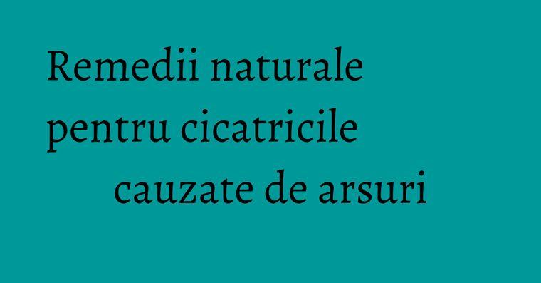 Remedii naturale pentru cicatricile cauzate de arsuri