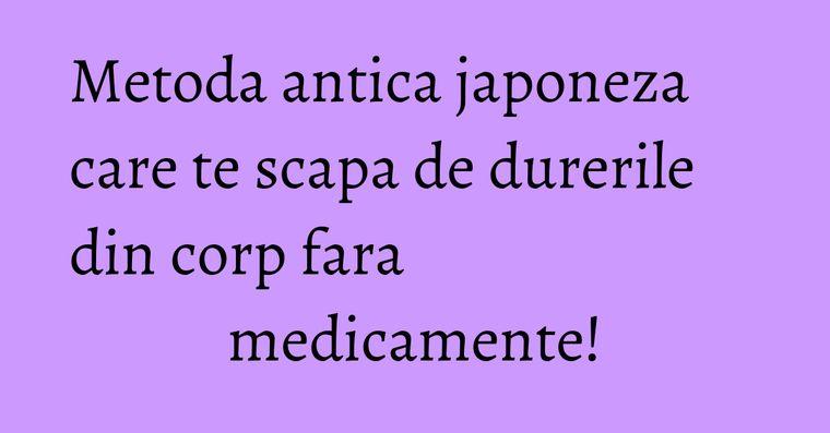 Metoda antica japoneza care te scapa de durerile din corp fara medicamente!